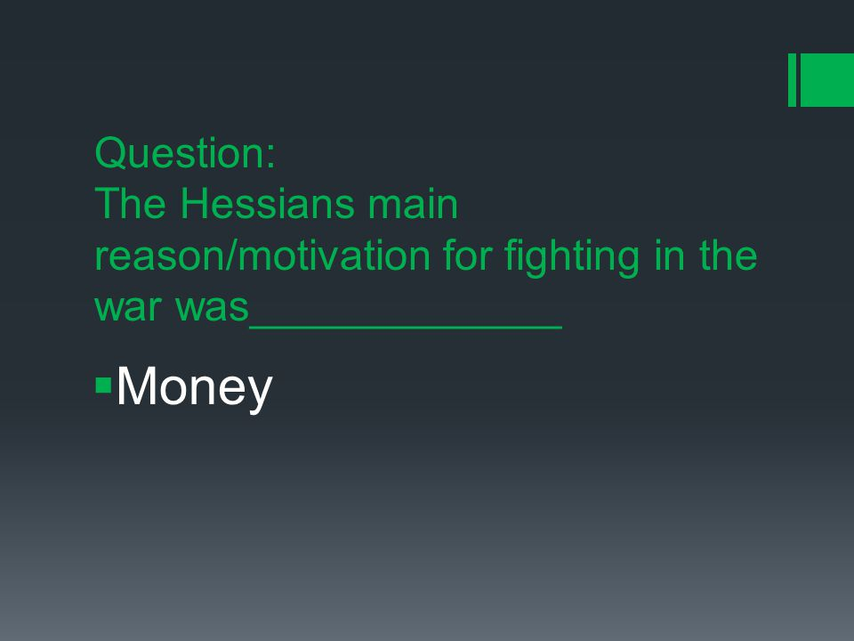 Question: The Hessians main reason/motivation for fighting in the war was_____________  Money