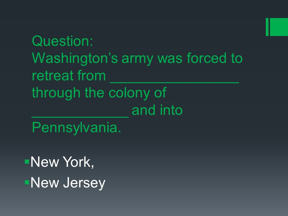Question: Washington's army was forced to retreat from ________________ through the colony of ____________ and into Pennsylvania.