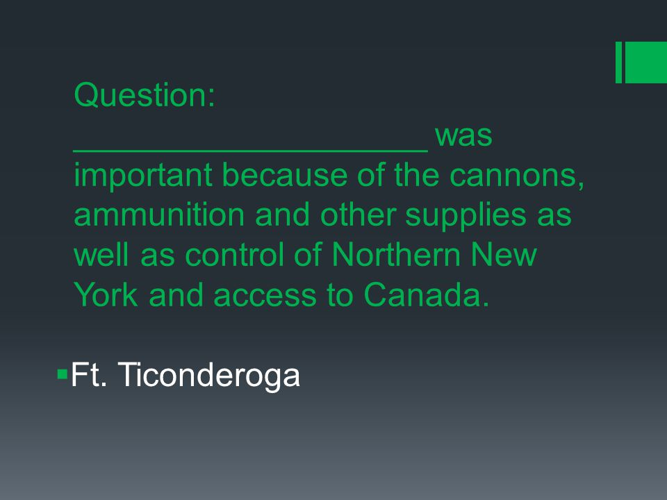 Question: ___________________ was important because of the cannons, ammunition and other supplies as well as control of Northern New York and access to Canada.