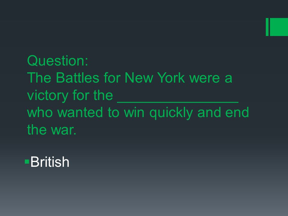 Question: The Battles for New York were a victory for the _______________ who wanted to win quickly and end the war.
