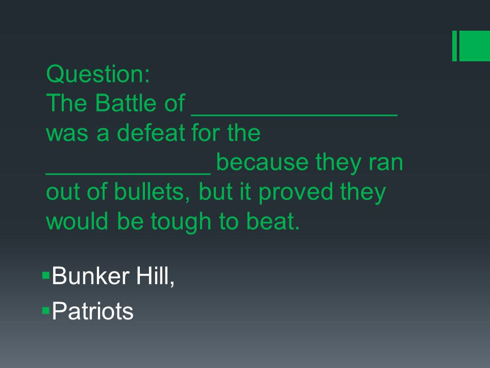 Question: The Battle of _______________ was a defeat for the ____________ because they ran out of bullets, but it proved they would be tough to beat.