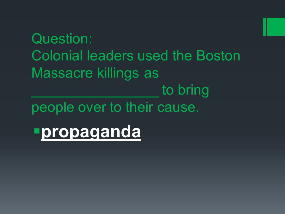 Question: Colonial leaders used the Boston Massacre killings as ________________ to bring people over to their cause.