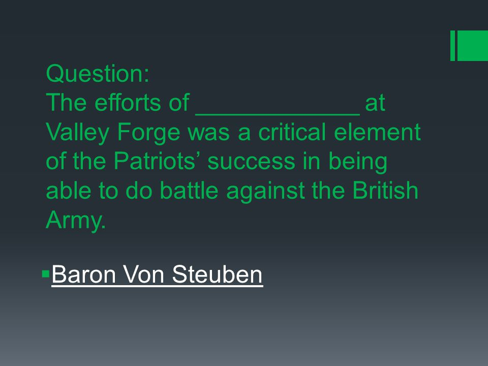 Question: The efforts of ____________ at Valley Forge was a critical element of the Patriots' success in being able to do battle against the British Army.
