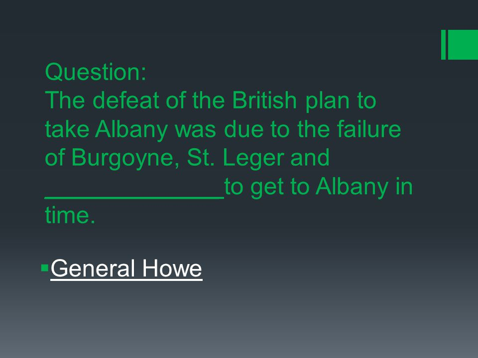 Question: The defeat of the British plan to take Albany was due to the failure of Burgoyne, St.