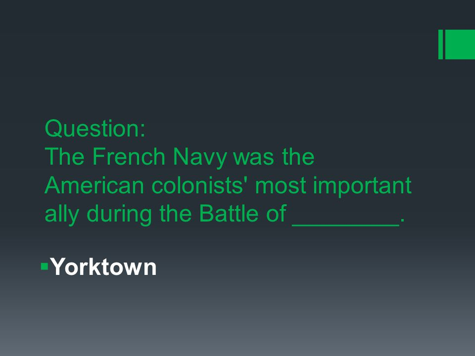 Question: The French Navy was the American colonists most important ally during the Battle of ________.