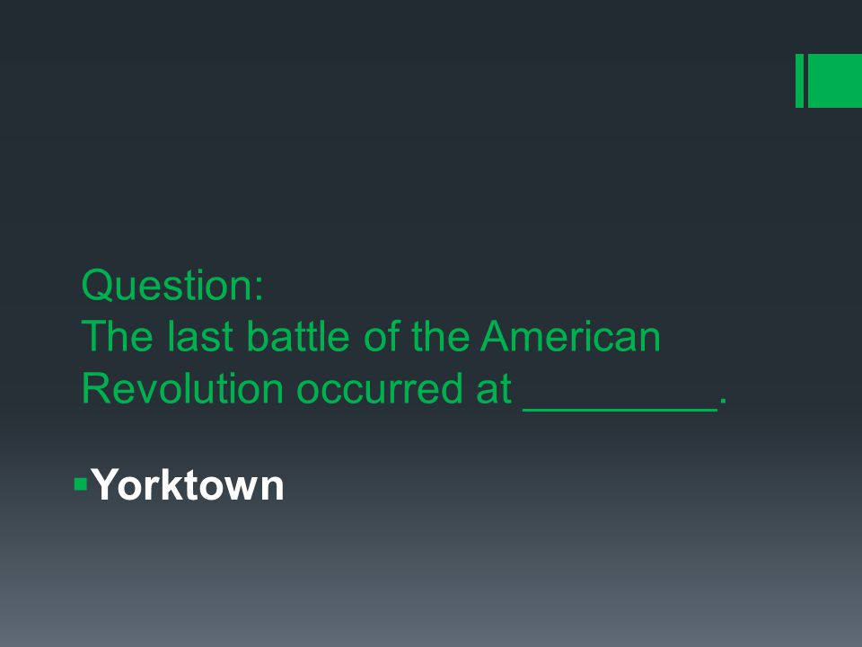 Question: The last battle of the American Revolution occurred at ________.  Yorktown
