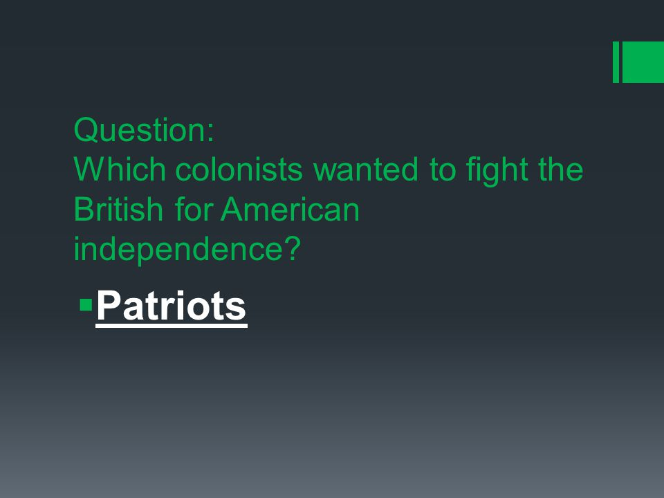 Question: Which colonists wanted to fight the British for American independence  Patriots