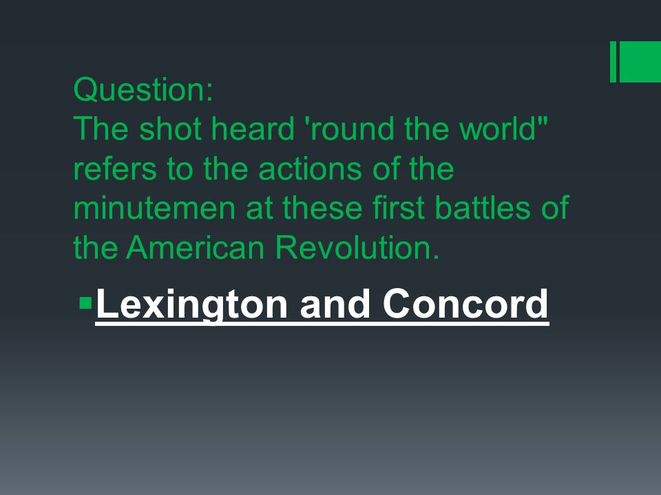 Question: The shot heard round the world refers to the actions of the minutemen at these first battles of the American Revolution.