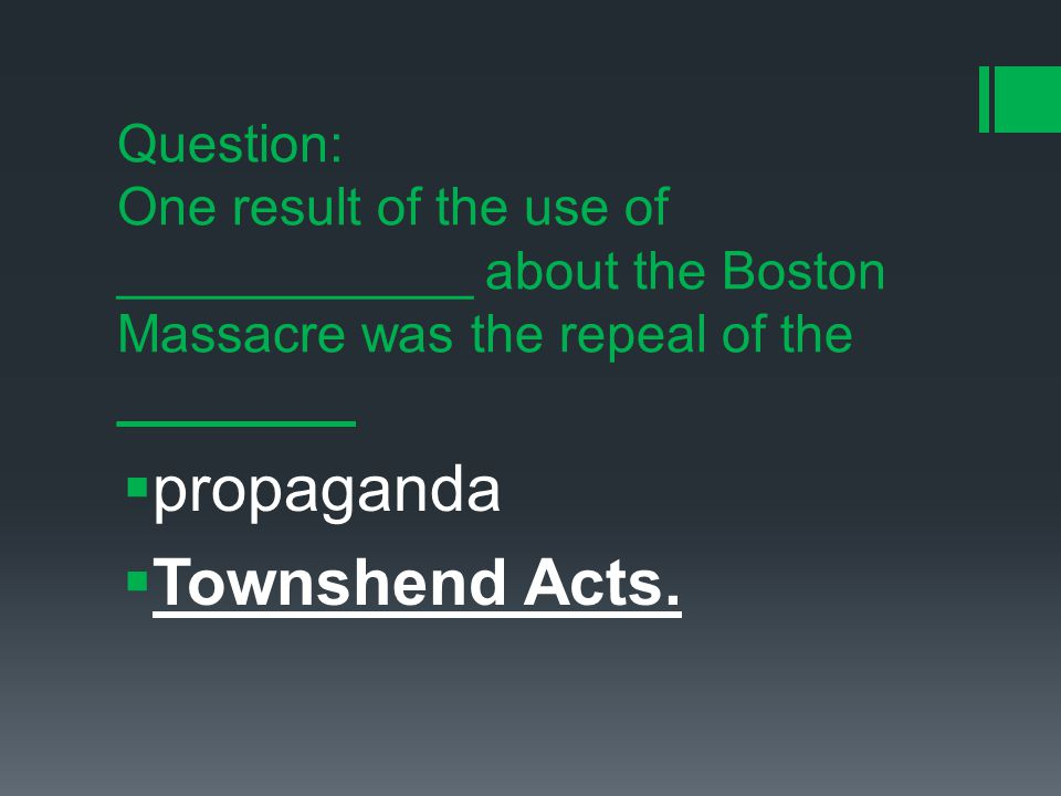 Question: One result of the use of ____________ about the Boston Massacre was the repeal of the ________  propaganda  Townshend Acts.