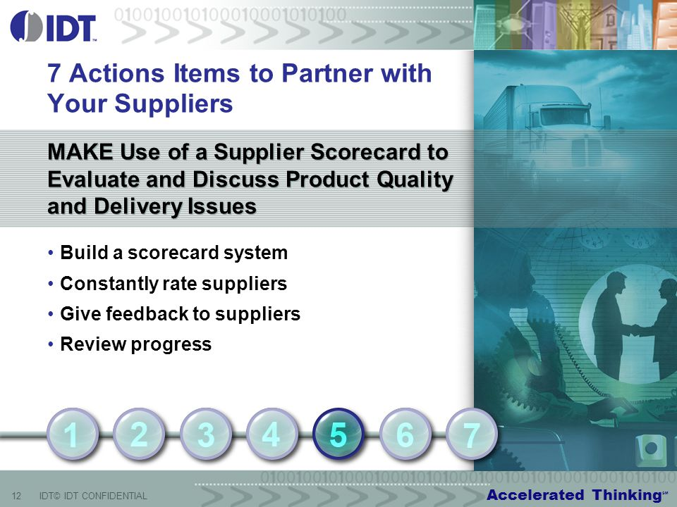 Accelerated Thinking SM 12IDT© IDT CONFIDENTIAL MAKE Use of a Supplier Scorecard to Evaluate and Discuss Product Quality and Delivery Issues MAKE Use of a Supplier Scorecard to Evaluate and Discuss Product Quality and Delivery Issues 7 Actions Items to Partner with Your Suppliers Build a scorecard system Constantly rate suppliers Give feedback to suppliers Review progress