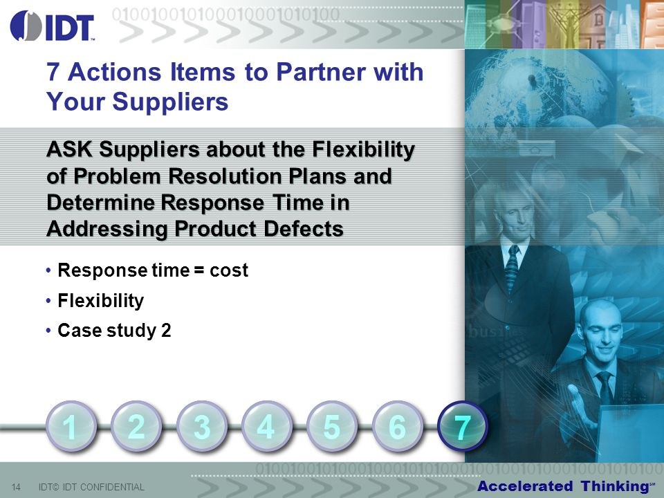Accelerated Thinking SM 14IDT© IDT CONFIDENTIAL ASK Suppliers about the Flexibility of Problem Resolution Plans and Determine Response Time in Addressing Product Defects 7 Actions Items to Partner with Your Suppliers Response time = cost Flexibility Case study 2