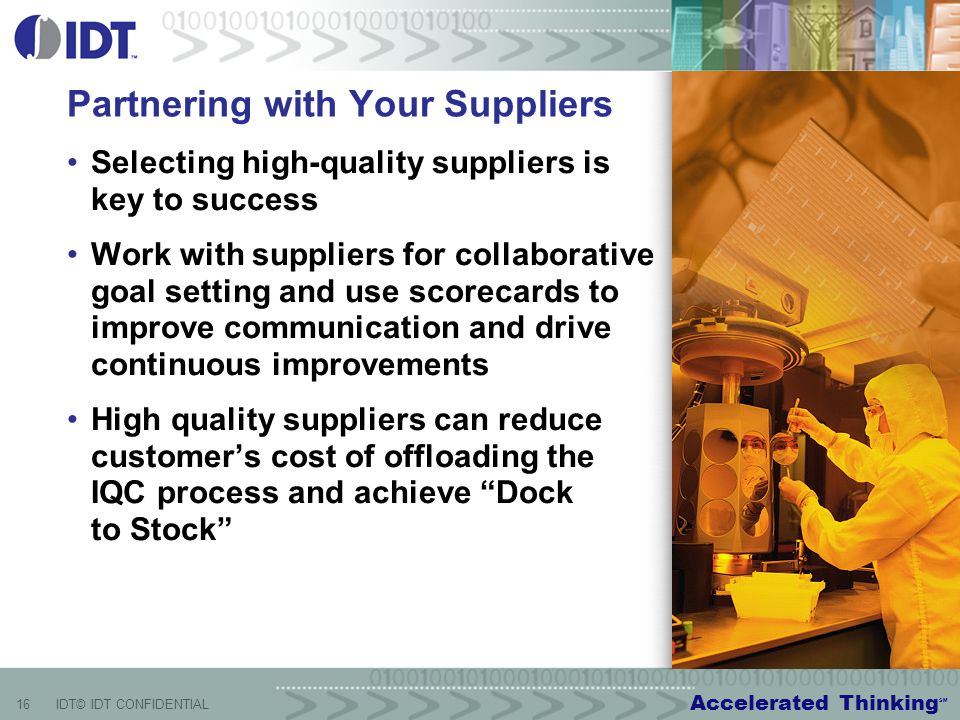 Accelerated Thinking SM 16IDT© IDT CONFIDENTIAL Partnering with Your Suppliers Selecting high-quality suppliers is key to success Work with suppliers for collaborative goal setting and use scorecards to improve communication and drive continuous improvements High quality suppliers can reduce customer's cost of offloading the IQC process and achieve Dock to Stock