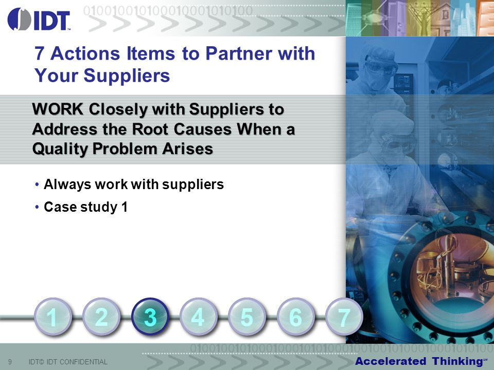 Accelerated Thinking SM 9IDT© IDT CONFIDENTIAL WORK Closely with Suppliers to Address the Root Causes When a Quality Problem Arises 7 Actions Items to Partner with Your Suppliers Always work with suppliers Case study 1