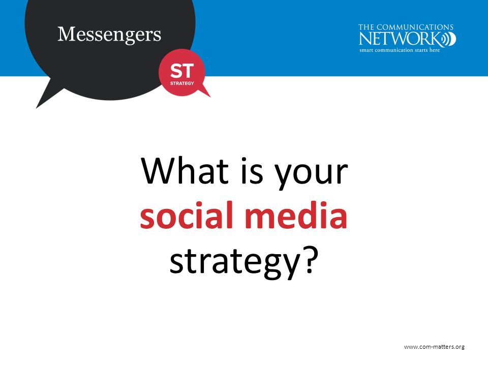 www.com-matters.org Messengers What is your social media strategy