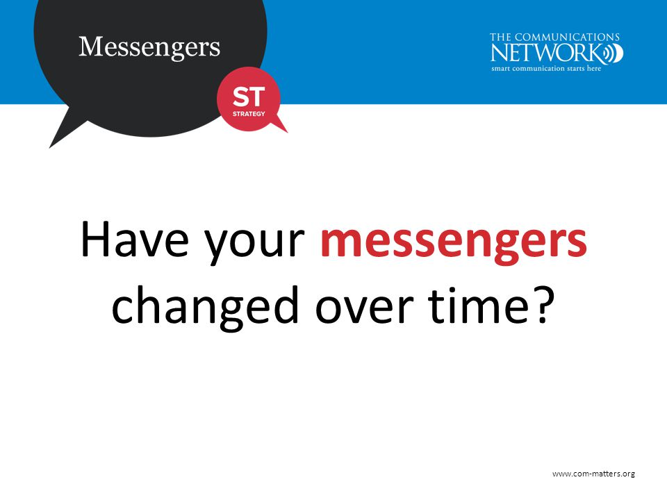 www.com-matters.org Messengers Have your messengers changed over time?