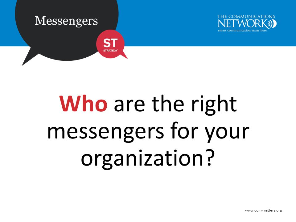 www.com-matters.org Messengers Who are the right messengers for your organization?