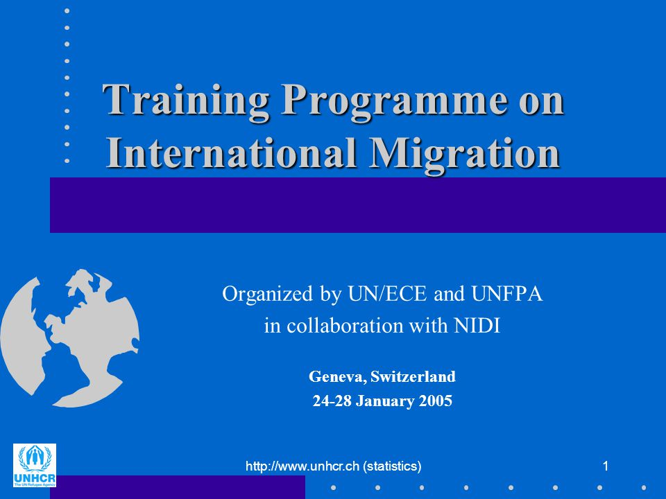 http://www.unhcr.ch (statistics)1 Training Programme on International Migration Organized by UN/ECE and UNFPA in collaboration with NIDI Geneva, Switz