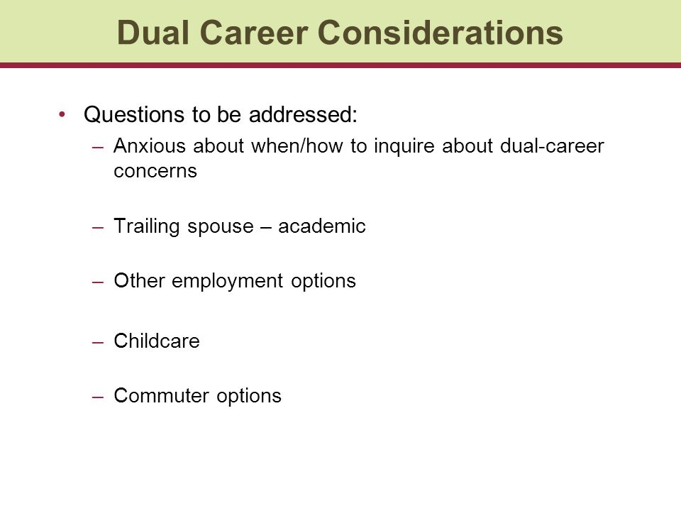 Dual Career Considerations Questions to be addressed: –Anxious about when/how to inquire about dual-career concerns –Trailing spouse – academic –Other employment options –Childcare –Commuter options