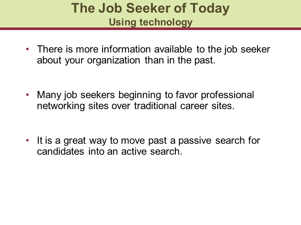 The Job Seeker of Today Using technology There is more information available to the job seeker about your organization than in the past.