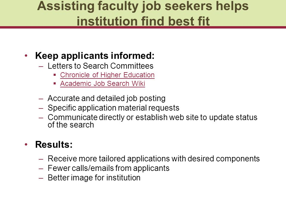 Assisting faculty job seekers helps institution find best fit Keep applicants informed: –Letters to Search Committees  Chronicle of Higher Education Chronicle of Higher Education  Academic Job Search Wiki Academic Job Search Wiki –Accurate and detailed job posting –Specific application material requests –Communicate directly or establish web site to update status of the search Results: –Receive more tailored applications with desired components –Fewer calls/emails from applicants –Better image for institution