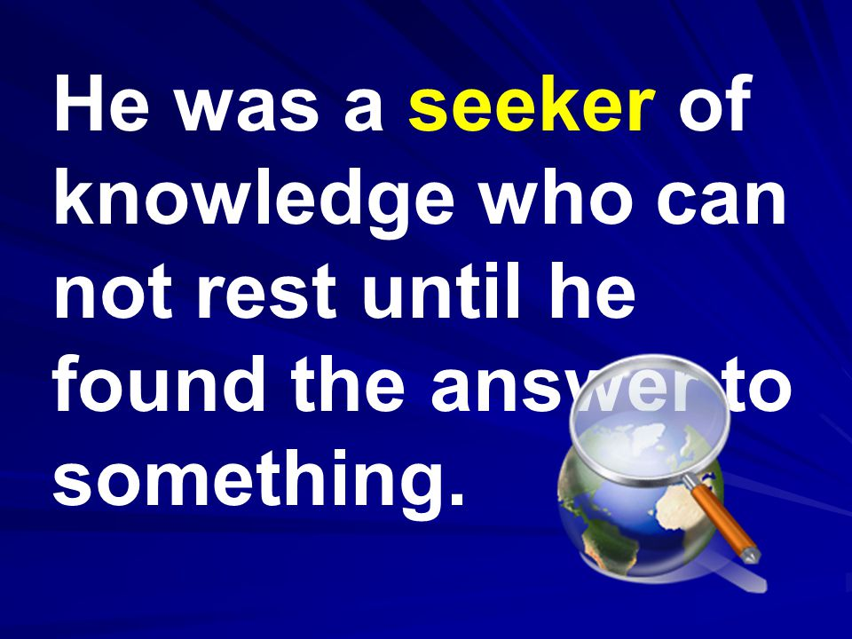 He was a seeker of knowledge who can not rest until he found the answer to something.