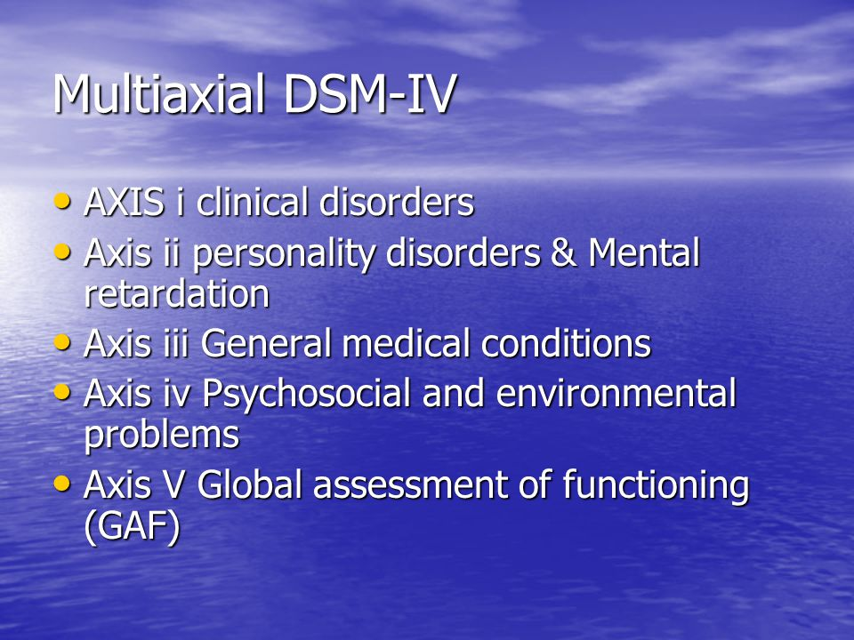 Multiaxial DSM-IV AXIS i clinical disorders AXIS i clinical disorders Axis ii personality disorders & Mental retardation Axis ii personality disorders & Mental retardation Axis iii General medical conditions Axis iii General medical conditions Axis iv Psychosocial and environmental problems Axis iv Psychosocial and environmental problems Axis V Global assessment of functioning (GAF) Axis V Global assessment of functioning (GAF)
