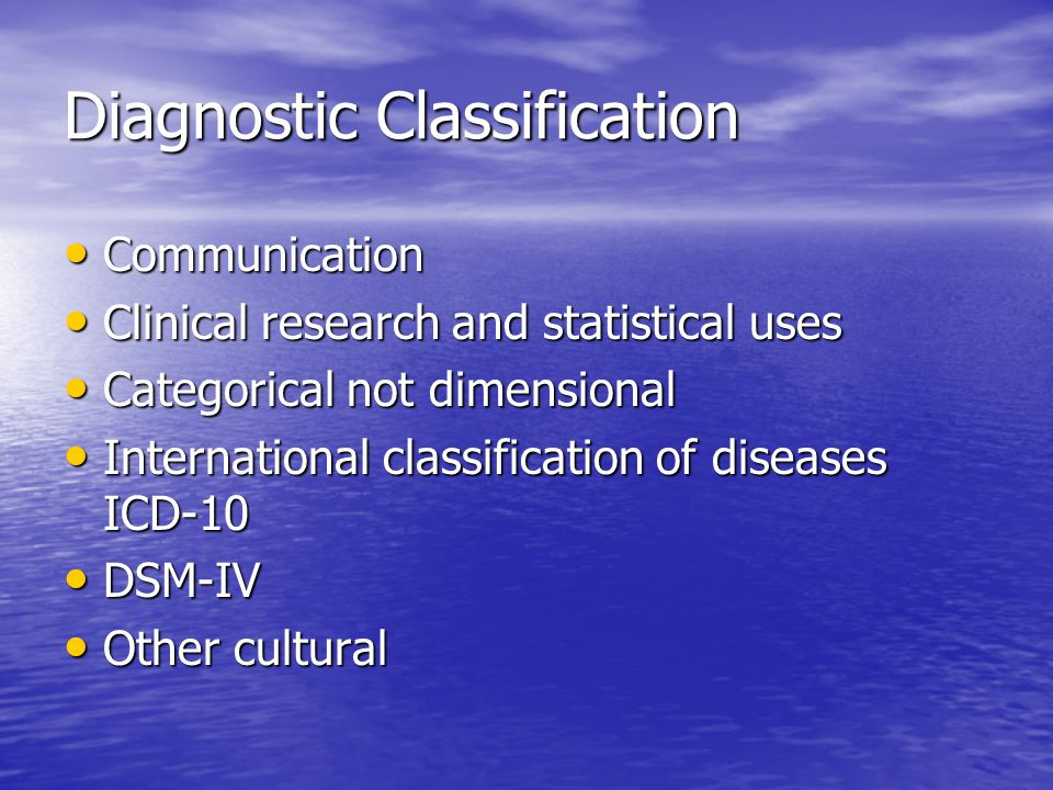 Diagnostic Classification Communication Communication Clinical research and statistical uses Clinical research and statistical uses Categorical not dimensional Categorical not dimensional International classification of diseases ICD-10 International classification of diseases ICD-10 DSM-IV DSM-IV Other cultural Other cultural