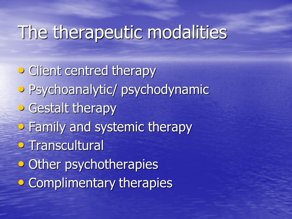 The therapeutic modalities Client centred therapy Client centred therapy Psychoanalytic/ psychodynamic Psychoanalytic/ psychodynamic Gestalt therapy Gestalt therapy Family and systemic therapy Family and systemic therapy Transcultural Transcultural Other psychotherapies Other psychotherapies Complimentary therapies Complimentary therapies
