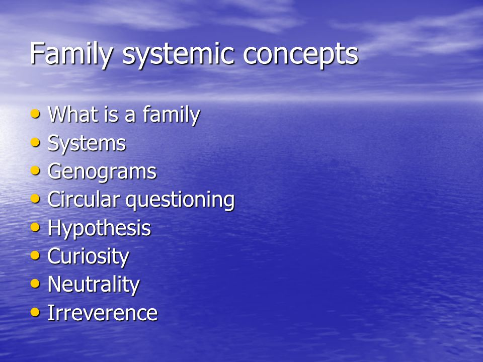 Family systemic concepts What is a family What is a family Systems Systems Genograms Genograms Circular questioning Circular questioning Hypothesis Hypothesis Curiosity Curiosity Neutrality Neutrality Irreverence Irreverence