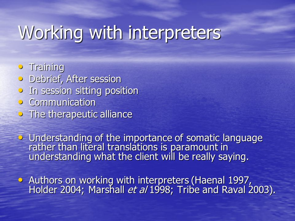Working with interpreters Training Training Debrief, After session Debrief, After session In session sitting position In session sitting position Communication Communication The therapeutic alliance The therapeutic alliance Understanding of the importance of somatic language rather than literal translations is paramount in understanding what the client will be really saying.