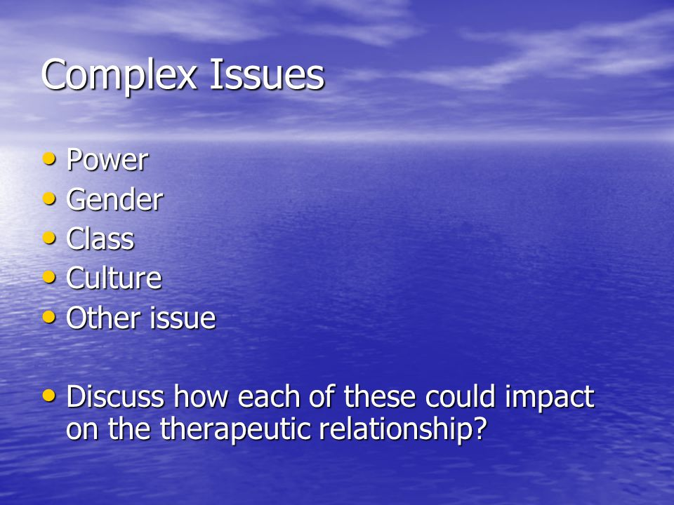 Complex Issues Power Power Gender Gender Class Class Culture Culture Other issue Other issue Discuss how each of these could impact on the therapeutic relationship.
