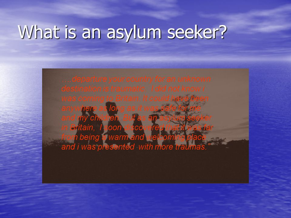 What is an asylum seeker. ….departure your country for an unknown destination is traumatic.
