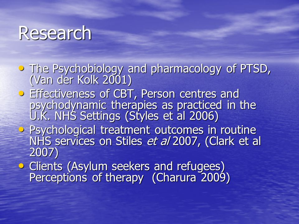 Research The Psychobiology and pharmacology of PTSD, (Van der Kolk 2001) The Psychobiology and pharmacology of PTSD, (Van der Kolk 2001) Effectiveness of CBT, Person centres and psychodynamic therapies as practiced in the U.K.