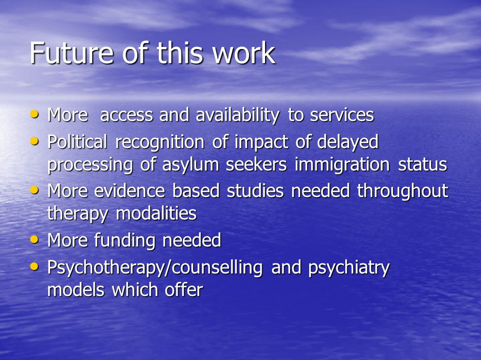 Future of this work More access and availability to services More access and availability to services Political recognition of impact of delayed processing of asylum seekers immigration status Political recognition of impact of delayed processing of asylum seekers immigration status More evidence based studies needed throughout therapy modalities More evidence based studies needed throughout therapy modalities More funding needed More funding needed Psychotherapy/counselling and psychiatry models which offer Psychotherapy/counselling and psychiatry models which offer