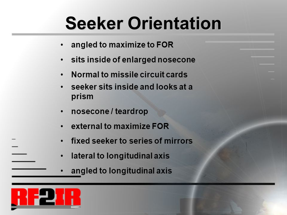 Seeker Orientation angled to maximize to FOR sits inside of enlarged nosecone Normal to missile circuit cards seeker sits inside and looks at a prism nosecone / teardrop external to maximize FOR fixed seeker to series of mirrors lateral to longitudinal axis angled to longitudinal axis