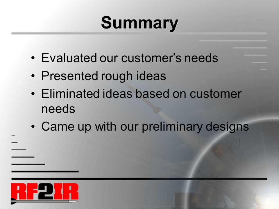 Summary Evaluated our customer's needs Presented rough ideas Eliminated ideas based on customer needs Came up with our preliminary designs