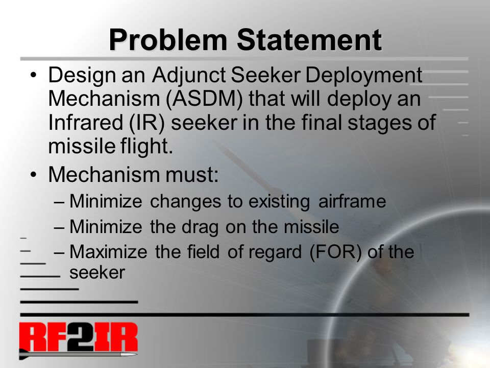 Problem Statement Design an Adjunct Seeker Deployment Mechanism (ASDM) that will deploy an Infrared (IR) seeker in the final stages of missile flight.