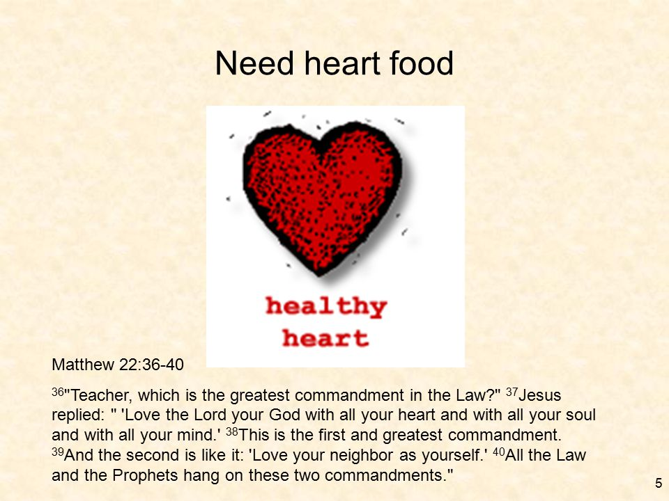 5 Need heart food Matthew 22:36-40 36 Teacher, which is the greatest commandment in the Law? 37 Jesus replied: Love the Lord your God with all your heart and with all your soul and with all your mind. 38 This is the first and greatest commandment.