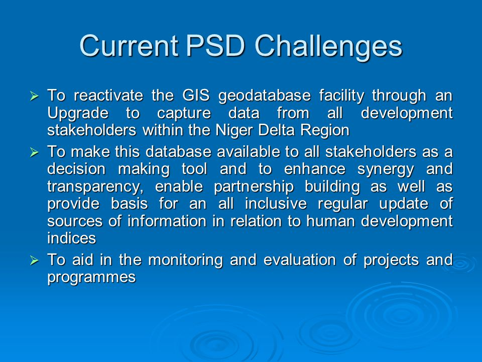 Current PSD Challenges  To reactivate the GIS geodatabase facility through an Upgrade to capture data from all development stakeholders within the Niger Delta Region  To make this database available to all stakeholders as a decision making tool and to enhance synergy and transparency, enable partnership building as well as provide basis for an all inclusive regular update of sources of information in relation to human development indices  To aid in the monitoring and evaluation of projects and programmes