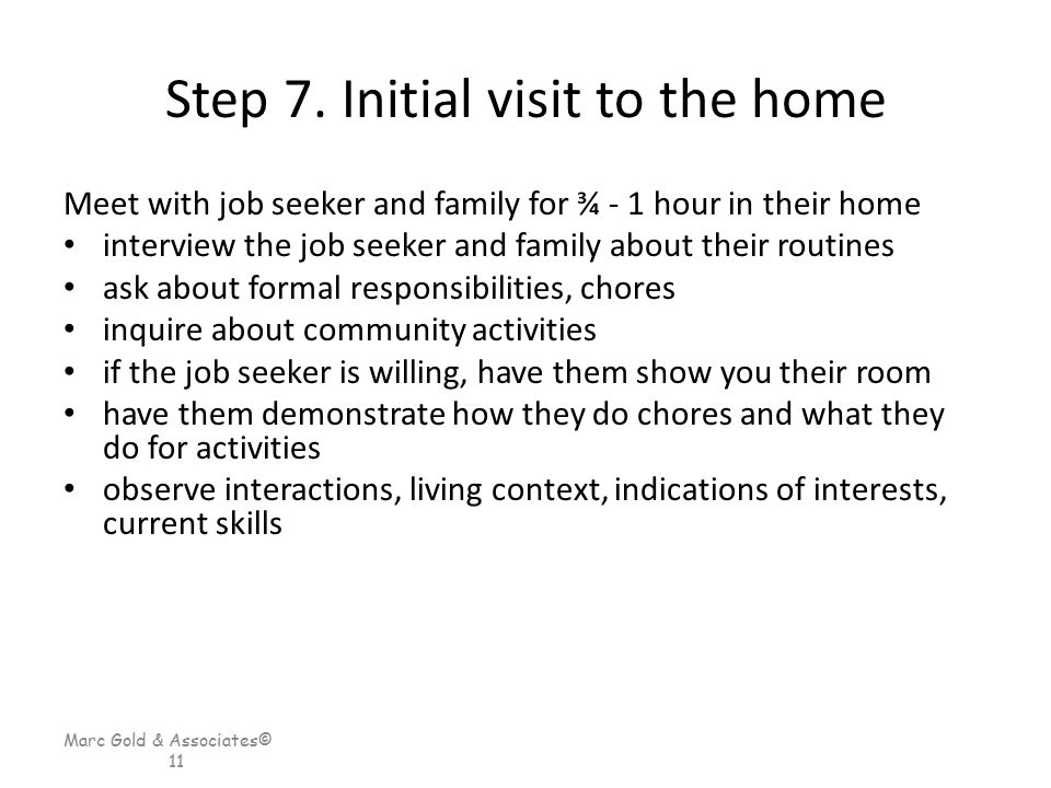 Marc Gold & Associates© 11 Step 7. Initial visit to the home Meet with job seeker and family for ¾ - 1 hour in their home interview the job seeker and