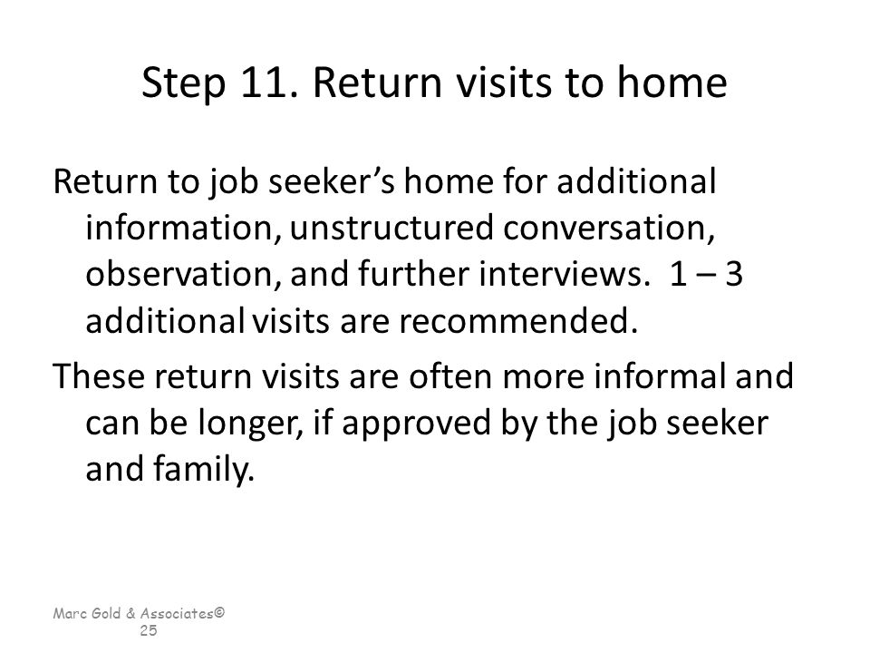 Marc Gold & Associates© 25 Step 11. Return visits to home Return to job seeker's home for additional information, unstructured conversation, observati