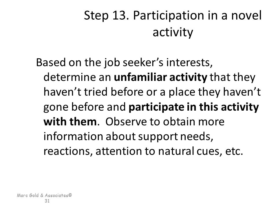 Marc Gold & Associates© 31 Step 13. Participation in a novel activity Based on the job seeker's interests, determine an unfamiliar activity that they