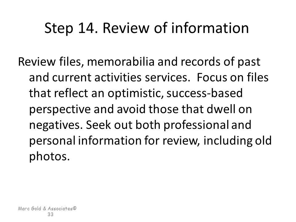 Marc Gold & Associates© 33 Step 14. Review of information Review files, memorabilia and records of past and current activities services. Focus on file