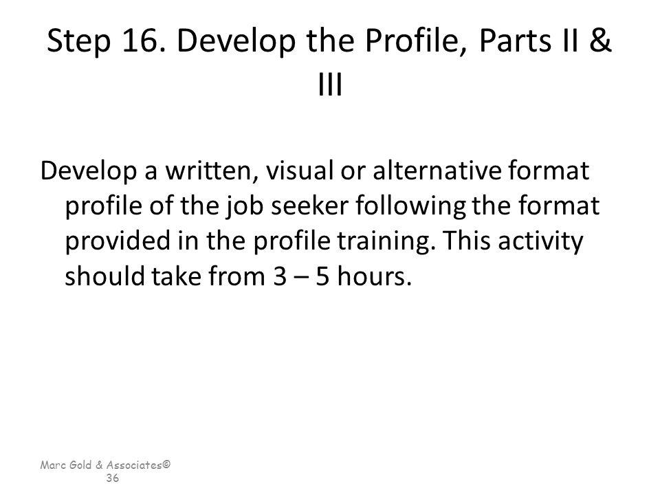 Marc Gold & Associates© 36 Step 16. Develop the Profile, Parts II & III Develop a written, visual or alternative format profile of the job seeker foll