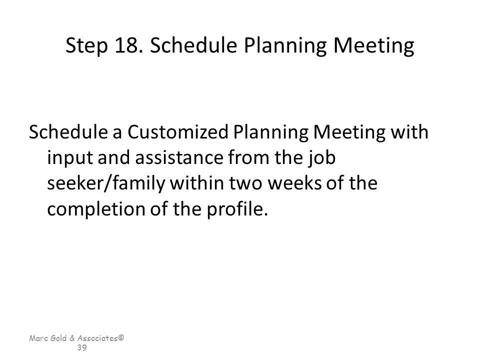 Marc Gold & Associates© 39 Step 18. Schedule Planning Meeting Schedule a Customized Planning Meeting with input and assistance from the job seeker/fam