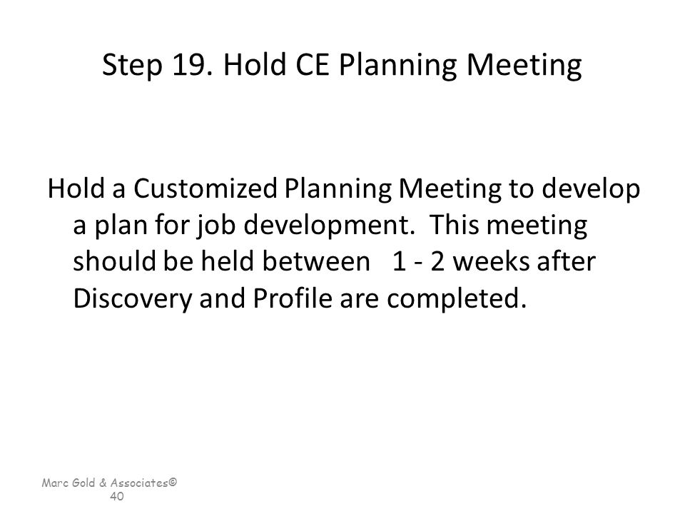Marc Gold & Associates© 40 Step 19. Hold CE Planning Meeting Hold a Customized Planning Meeting to develop a plan for job development. This meeting sh