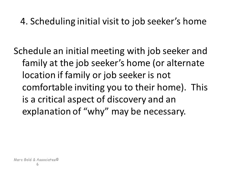 Marc Gold & Associates© 6 4. Scheduling initial visit to job seeker's home Schedule an initial meeting with job seeker and family at the job seeker's