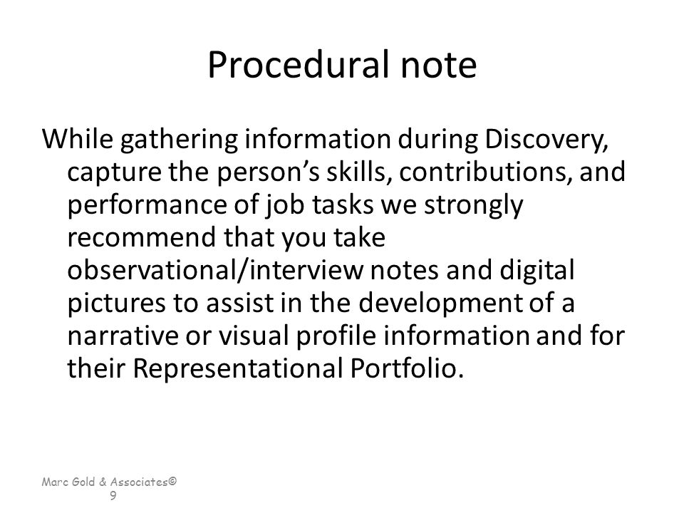Marc Gold & Associates© 9 Procedural note While gathering information during Discovery, capture the person's skills, contributions, and performance of