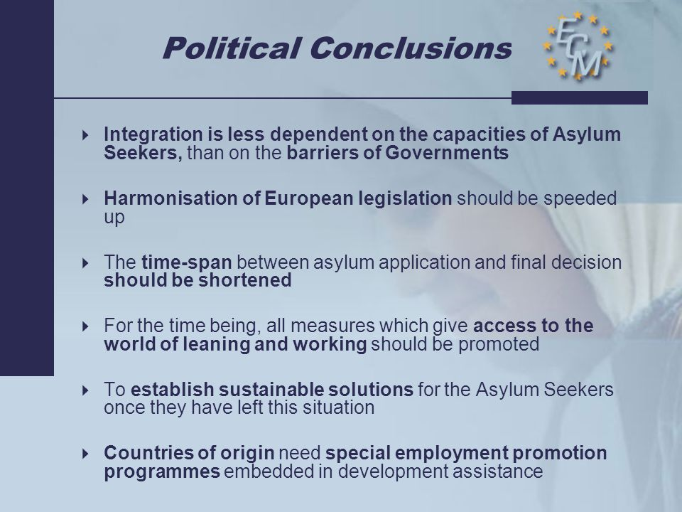 Political Conclusions  Integration is less dependent on the capacities of Asylum Seekers, than on the barriers of Governments  Harmonisation of European legislation should be speeded up  The time-span between asylum application and final decision should be shortened  For the time being, all measures which give access to the world of leaning and working should be promoted  To establish sustainable solutions for the Asylum Seekers once they have left this situation  Countries of origin need special employment promotion programmes embedded in development assistance