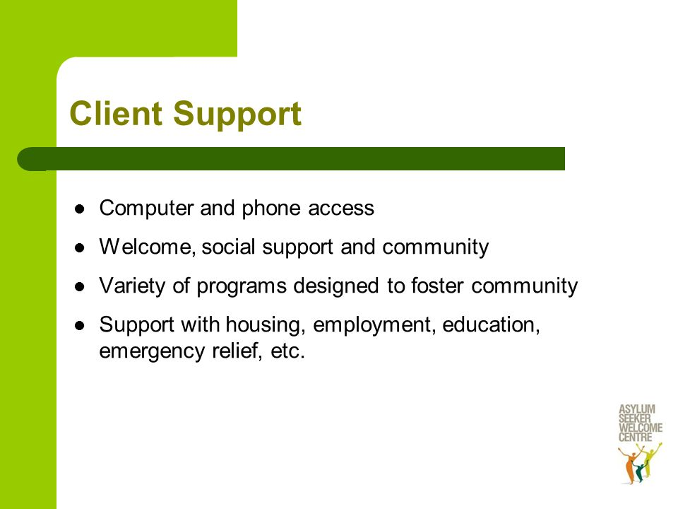 Client Support Computer and phone access Welcome, social support and community Variety of programs designed to foster community Support with housing, employment, education, emergency relief, etc.